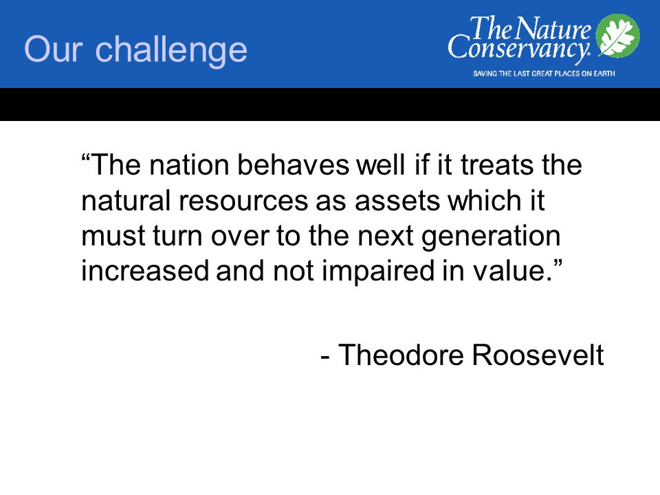 Our challenge The nation behaves well if it treats the natural resources as assets which it must turn over to the next generation increased and not impaired in value. - Theodore Roosevelt
