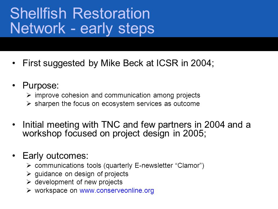 Shellfish Restoration Network - early steps First suggested by Mike Beck at ICSR in 2004; Purpose:  improve cohesion and communication among projects