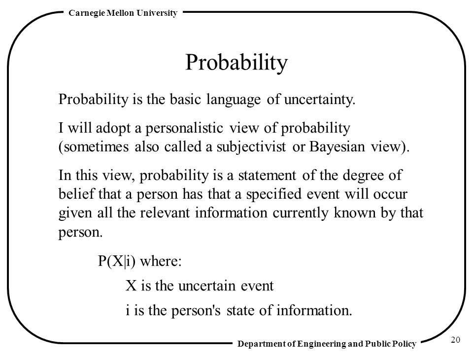 Department of Engineering and Public Policy Carnegie Mellon University 20 Probability Probability is the basic language of uncertainty.