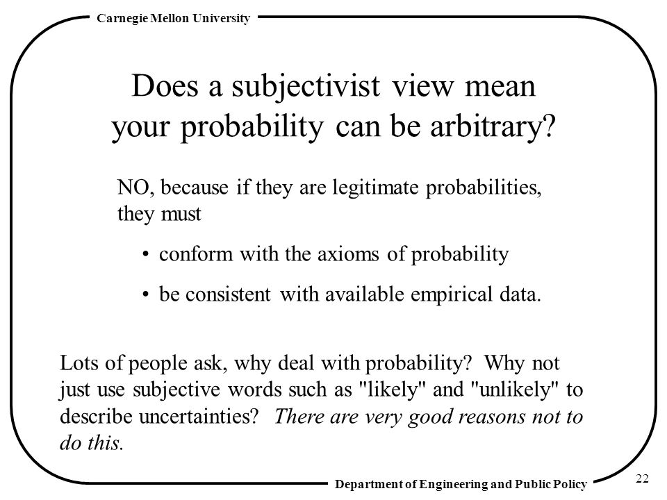 Department of Engineering and Public Policy Carnegie Mellon University 22 Does a subjectivist view mean your probability can be arbitrary.