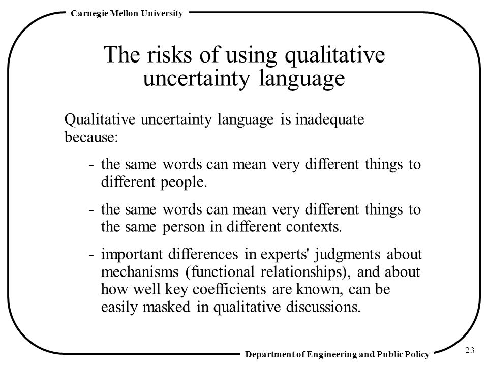 Department of Engineering and Public Policy Carnegie Mellon University 23 The risks of using qualitative uncertainty language Qualitative uncertainty language is inadequate because: -the same words can mean very different things to different people.