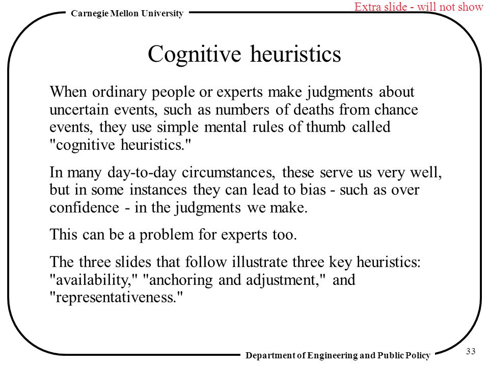 Department of Engineering and Public Policy Carnegie Mellon University 33 Cognitive heuristics When ordinary people or experts make judgments about uncertain events, such as numbers of deaths from chance events, they use simple mental rules of thumb called cognitive heuristics. In many day-to-day circumstances, these serve us very well, but in some instances they can lead to bias - such as over confidence - in the judgments we make.