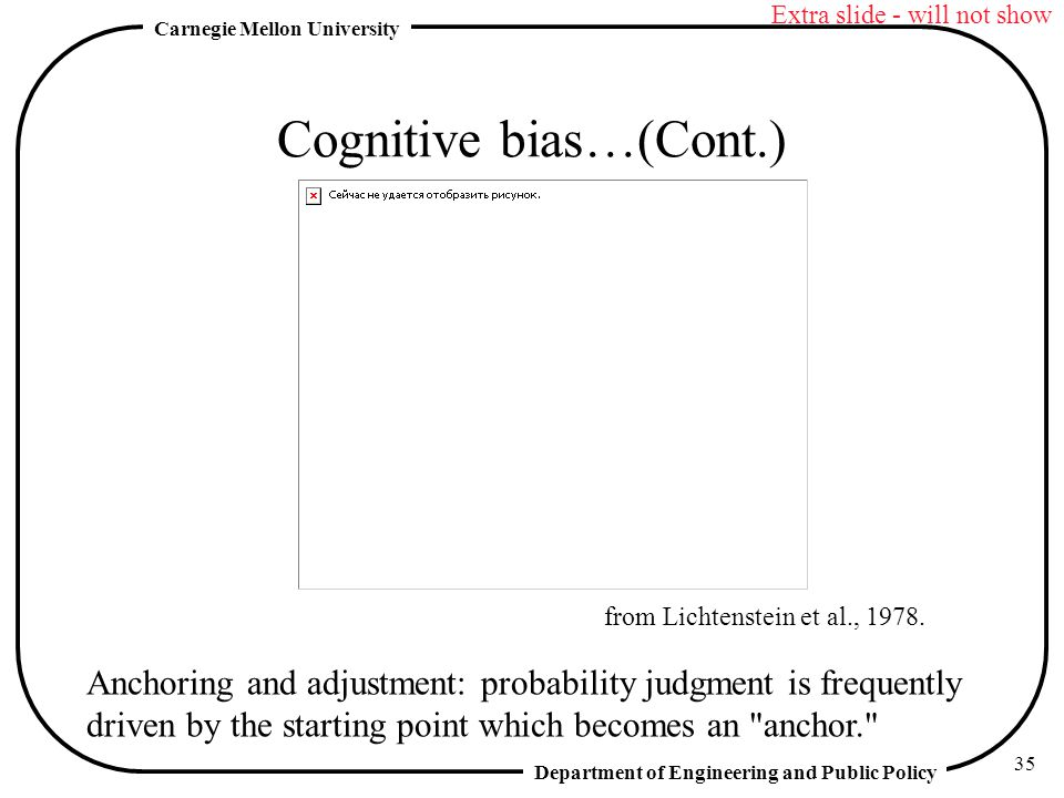 Department of Engineering and Public Policy Carnegie Mellon University 35 Cognitive bias…(Cont.) Anchoring and adjustment: probability judgment is frequently driven by the starting point which becomes an anchor. from Lichtenstein et al., 1978.