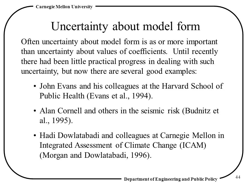 Department of Engineering and Public Policy Carnegie Mellon University 44 Uncertainty about model form Often uncertainty about model form is as or more important than uncertainty about values of coefficients.