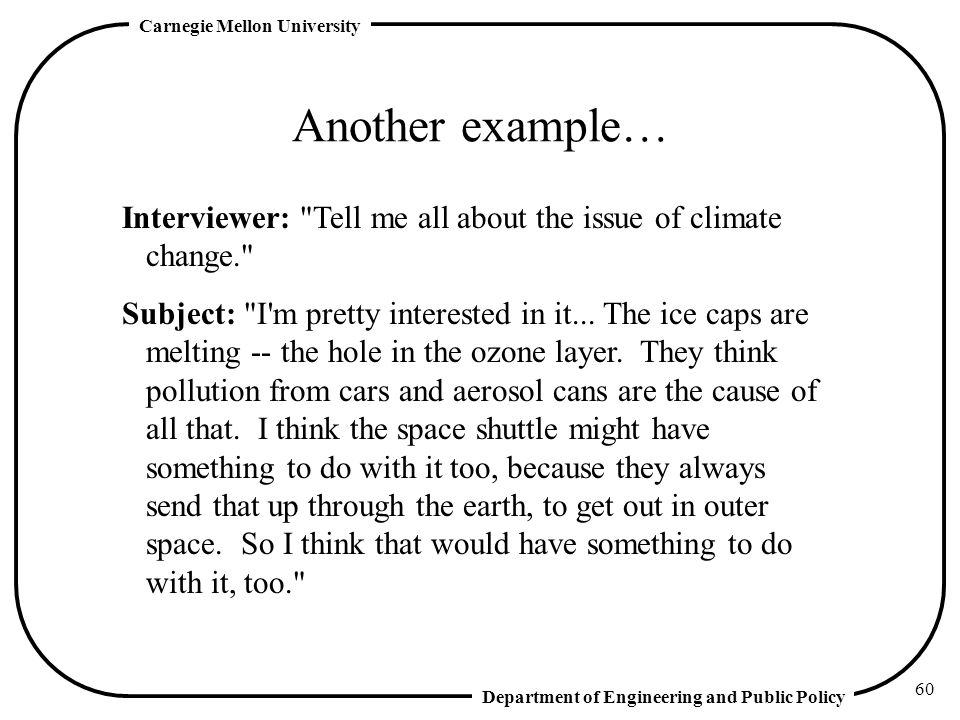 Department of Engineering and Public Policy Carnegie Mellon University 60 Another example… Interviewer: Tell me all about the issue of climate change. Subject: I m pretty interested in it...
