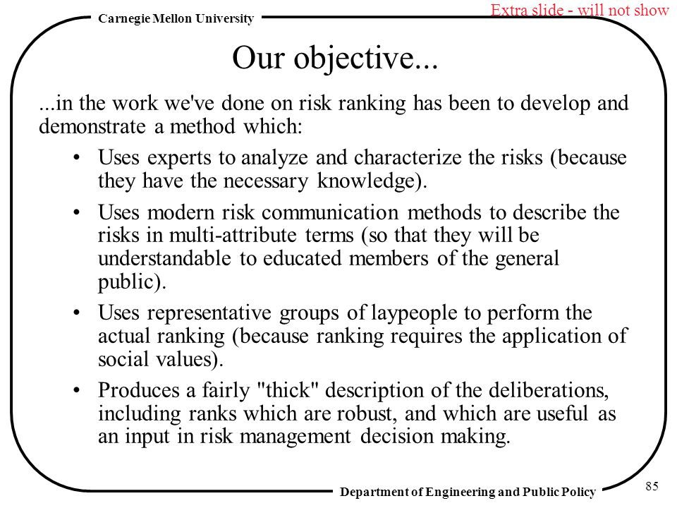 Department of Engineering and Public Policy Carnegie Mellon University 85 Our objective......in the work we ve done on risk ranking has been to develop and demonstrate a method which: Uses experts to analyze and characterize the risks (because they have the necessary knowledge).