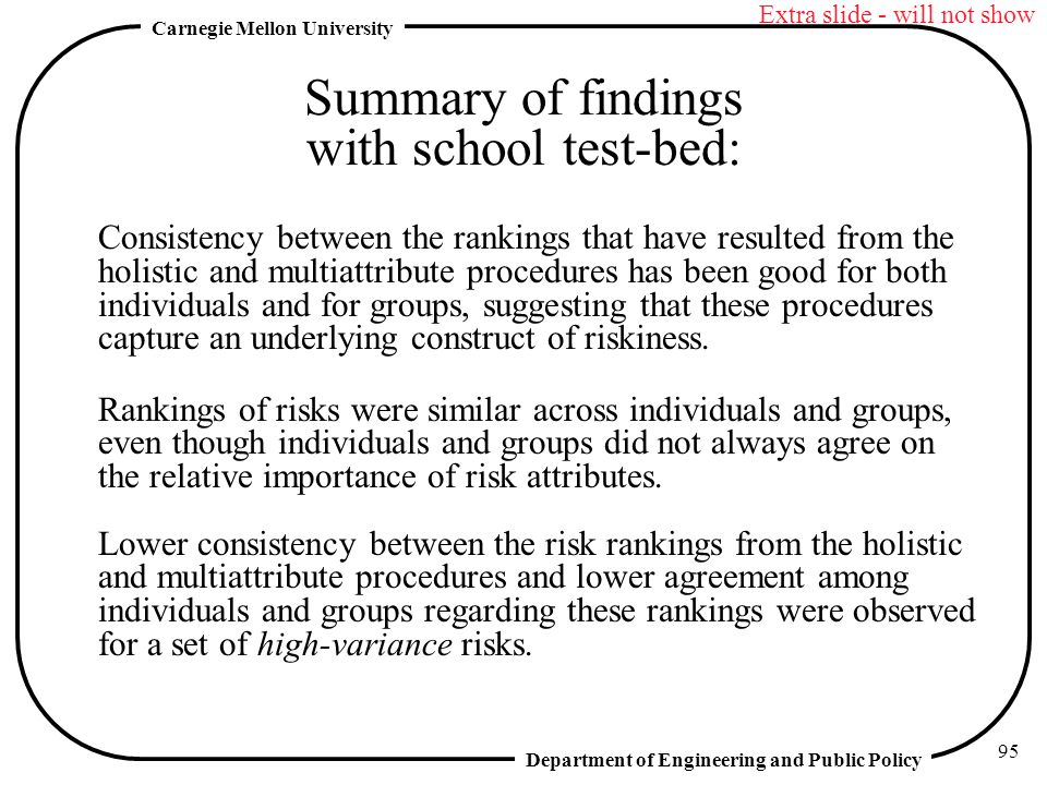 Department of Engineering and Public Policy Carnegie Mellon University 95 Summary of findings with school test-bed: Consistency between the rankings that have resulted from the holistic and multiattribute procedures has been good for both individuals and for groups, suggesting that these procedures capture an underlying construct of riskiness.