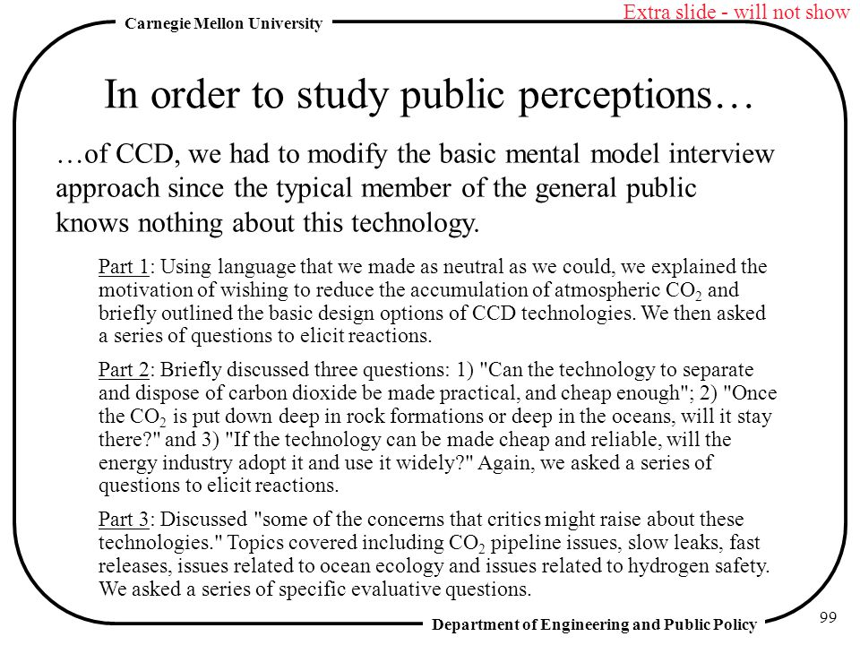 Department of Engineering and Public Policy Carnegie Mellon University 99 In order to study public perceptions… …of CCD, we had to modify the basic mental model interview approach since the typical member of the general public knows nothing about this technology.
