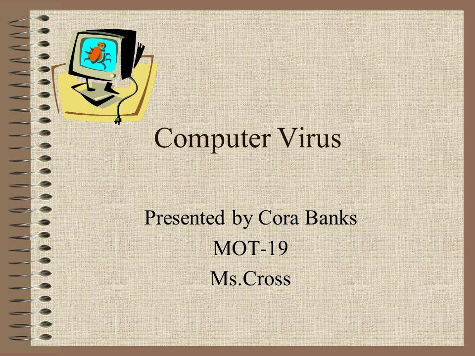 Computer Virus Presented by Cora Banks MOT-19 Ms.Cross