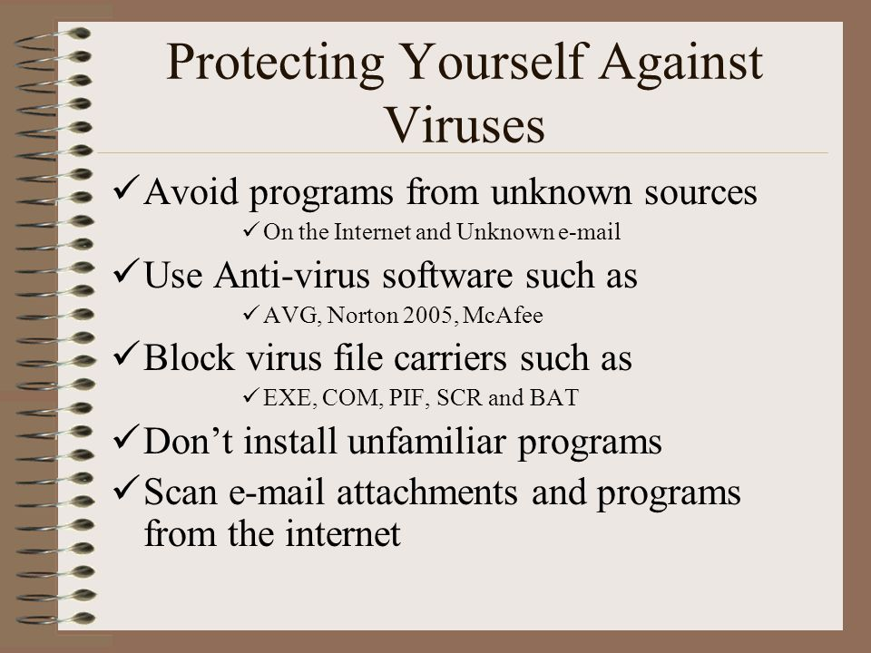 Protecting Yourself Against Viruses Avoid programs from unknown sources On the Internet and Unknown e-mail Use Anti-virus software such as AVG, Norton 2005, McAfee Block virus file carriers such as EXE, COM, PIF, SCR and BAT Don't install unfamiliar programs Scan e-mail attachments and programs from the internet