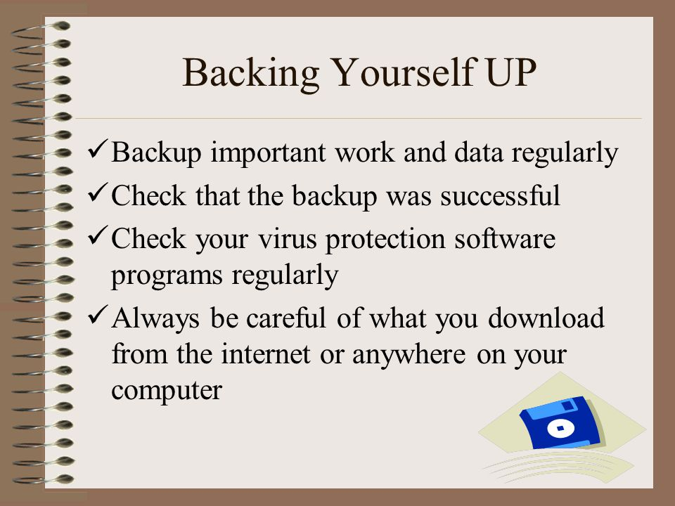 Backing Yourself UP Backup important work and data regularly Check that the backup was successful Check your virus protection software programs regularly Always be careful of what you download from the internet or anywhere on your computer