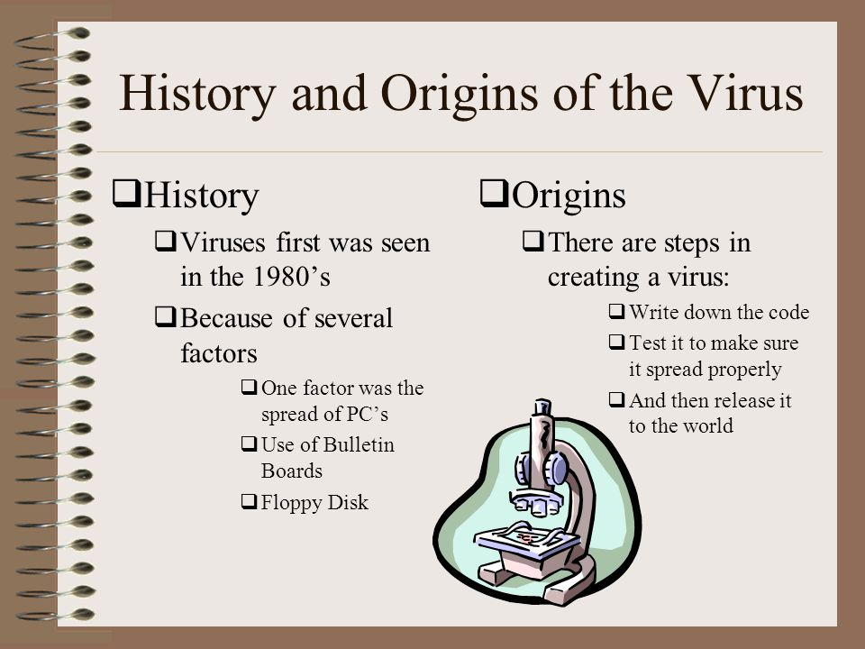 History and Origins of the Virus  History  Viruses first was seen in the 1980's  Because of several factors  One factor was the spread of PC's  Use of Bulletin Boards  Floppy Disk  Origins  There are steps in creating a virus:  Write down the code  Test it to make sure it spread properly  And then release it to the world