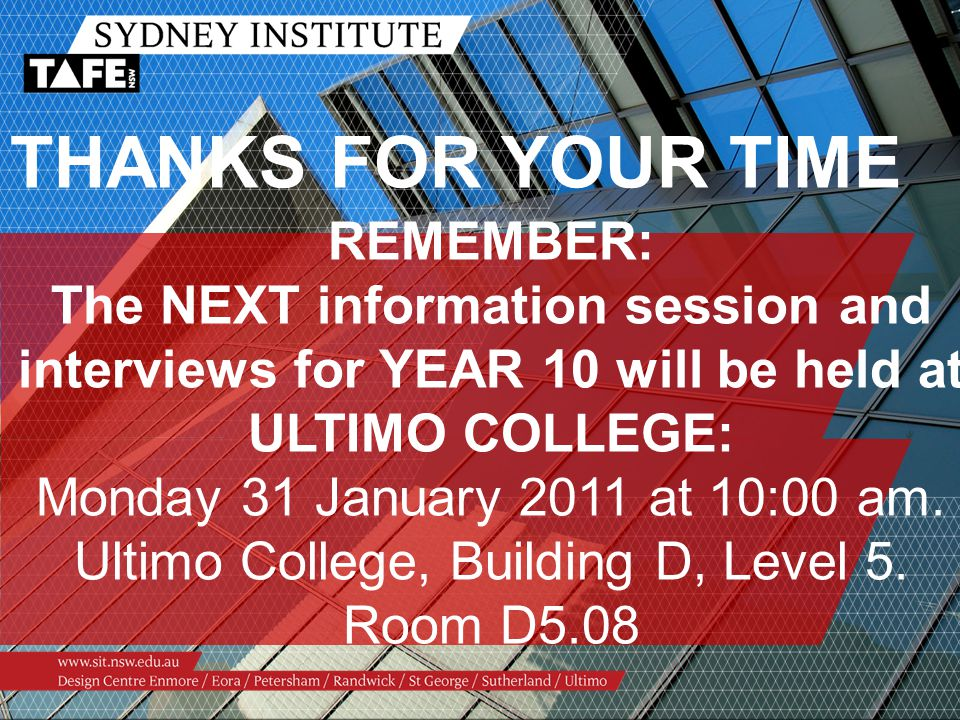 THANKS FOR YOUR TIME REMEMBER: The NEXT information session and interviews for YEAR 10 will be held at ULTIMO COLLEGE: Monday 31 January 2011 at 10:00 am.