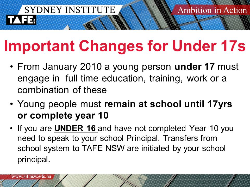 Ambition in Action www.sit.nsw.edu.au Important Changes for Under 17s From January 2010 a young person under 17 must engage in full time education, training, work or a combination of these Young people must remain at school until 17yrs or complete year 10 If you are UNDER 16 and have not completed Year 10 you need to speak to your school Principal.