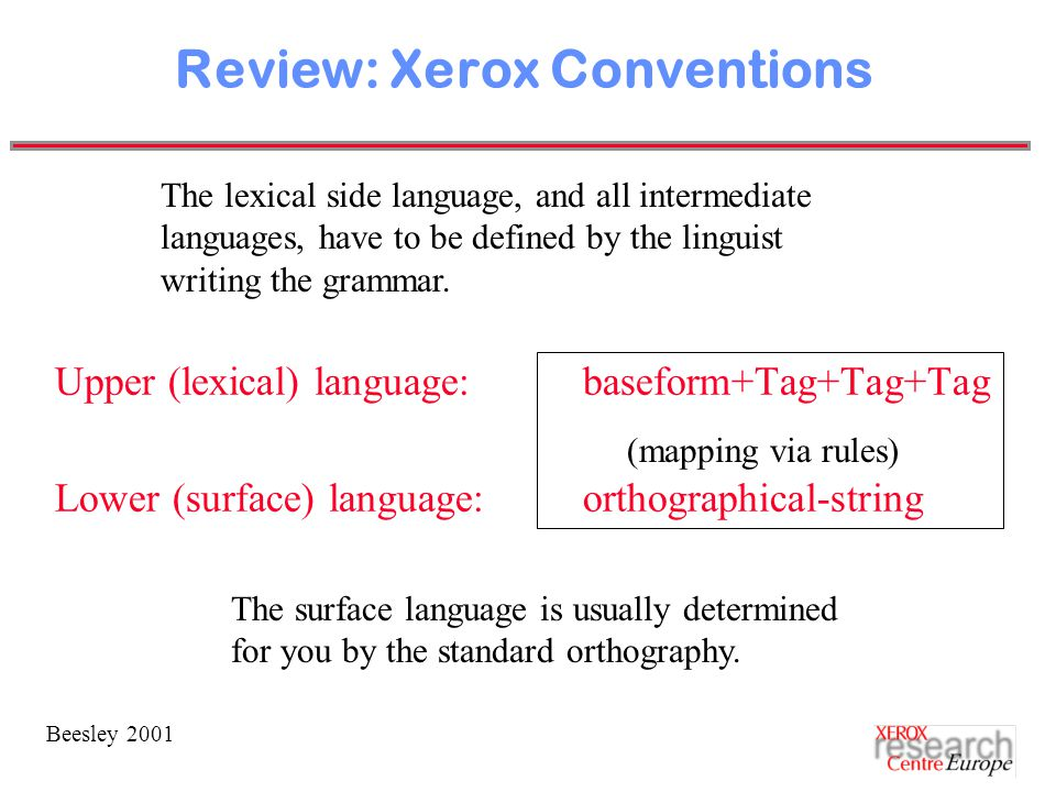 Beesley 2001 Review: Xerox Conventions Upper (lexical) language:baseform+Tag+Tag+Tag Lower (surface) language:orthographical-string The surface language is usually determined for you by the standard orthography.