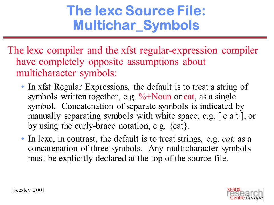 Beesley 2001 The lexc Source File: Multichar_Symbols The lexc compiler and the xfst regular-expression compiler have completely opposite assumptions about multicharacter symbols: In xfst Regular Expressions, the default is to treat a string of symbols written together, e.g.