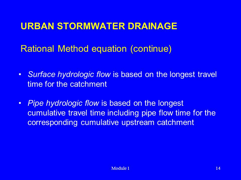 Module 114 URBAN STORMWATER DRAINAGE Rational Method equation (continue) Surface hydrologic flow is based on the longest travel time for the catchment