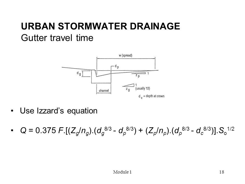 Module 118 URBAN STORMWATER DRAINAGE Gutter travel time Use Izzard's equation Q = 0.375 F.[(Z g /n g ).(d g 8/3 - d p 8/3 ) + (Z p /n p ).(d p 8/3 - d