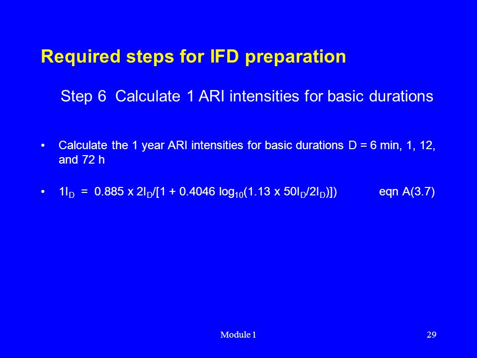 Module 129 Required steps for IFD preparation Calculate the 1 year ARI intensities for basic durations D = 6 min, 1, 12, and 72 h 1I D = 0.885 x 2I D
