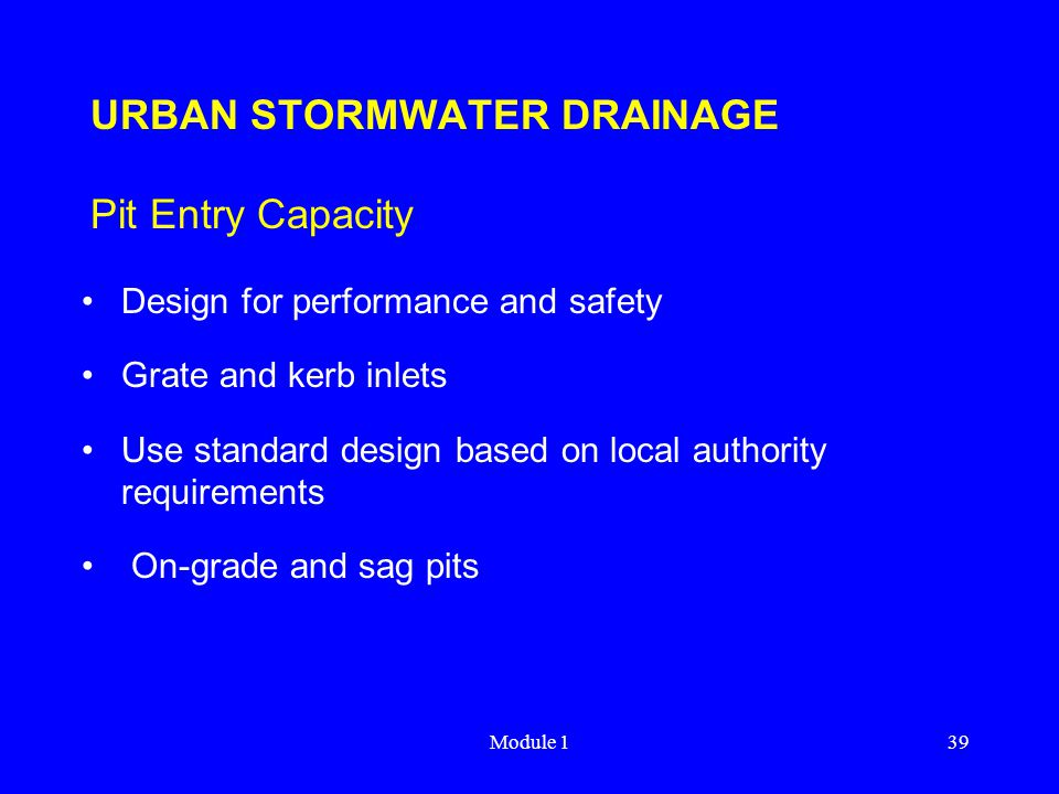 Module 139 URBAN STORMWATER DRAINAGE Pit Entry Capacity Design for performance and safety Grate and kerb inlets Use standard design based on local aut