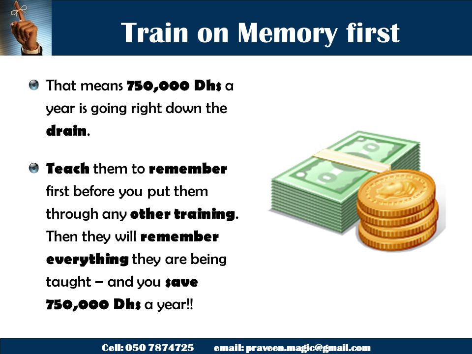 Cell: 050 7874725 email: praveen.magic@gmail.com Train on Memory first That means 750,000 Dhs a year is going right down the drain.