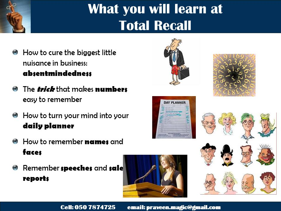 Cell: 050 7874725 email: praveen.magic@gmail.com What you will learn at Total Recall How to cure the biggest little nuisance in business: absentmindedness The trick that makes numbers easy to remember How to turn your mind into your daily planner How to remember names and faces Remember speeches and sales reports