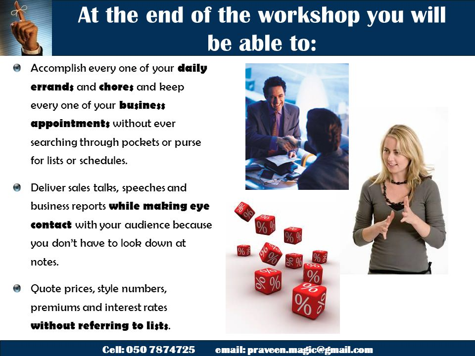 Cell: 050 7874725 email: praveen.magic@gmail.com At the end of the workshop you will be able to: Accomplish every one of your daily errands and chores and keep every one of your business appointments without ever searching through pockets or purse for lists or schedules.