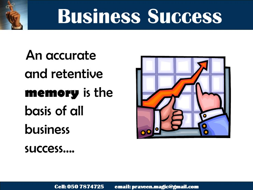 Cell: 050 7874725 email: praveen.magic@gmail.com Business Success An accurate and retentive memory is the basis of all business success….