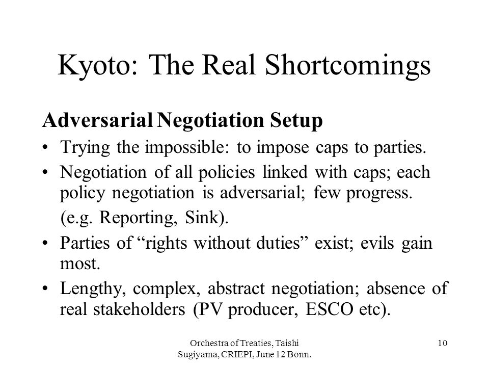 Orchestra of Treaties, Taishi Sugiyama, CRIEPI, June 12 Bonn. 10 Kyoto: The Real Shortcomings Adversarial Negotiation Setup Trying the impossible: to