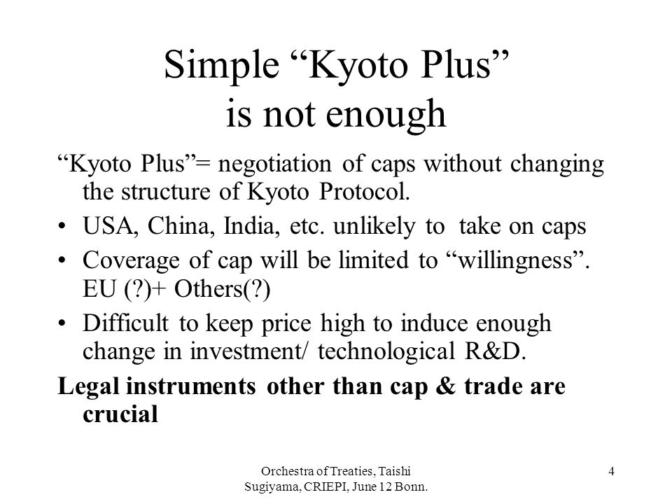 """Orchestra of Treaties, Taishi Sugiyama, CRIEPI, June 12 Bonn. 4 Simple """"Kyoto Plus"""" is not enough """"Kyoto Plus""""= negotiation of caps without changing t"""