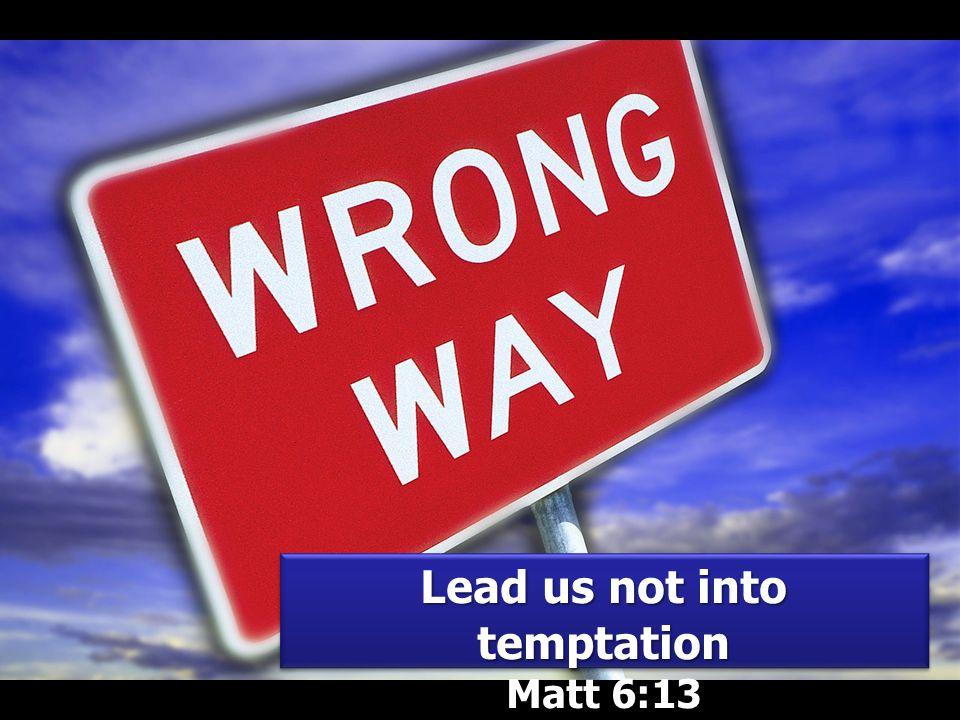 Lead us not into temptation Matt 6:13 Lead us not into temptation Matt 6:13
