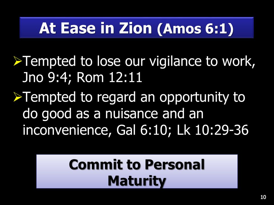  Tempted to lose our vigilance to work, Jno 9:4; Rom 12:11  Tempted to regard an opportunity to do good as a nuisance and an inconvenience, Gal 6:10; Lk 10:29-36 10 At Ease in Zion (Amos 6:1) Commit to Personal Maturity Hebrews 5:12-14 Commit to Personal Maturity Hebrews 5:12-14