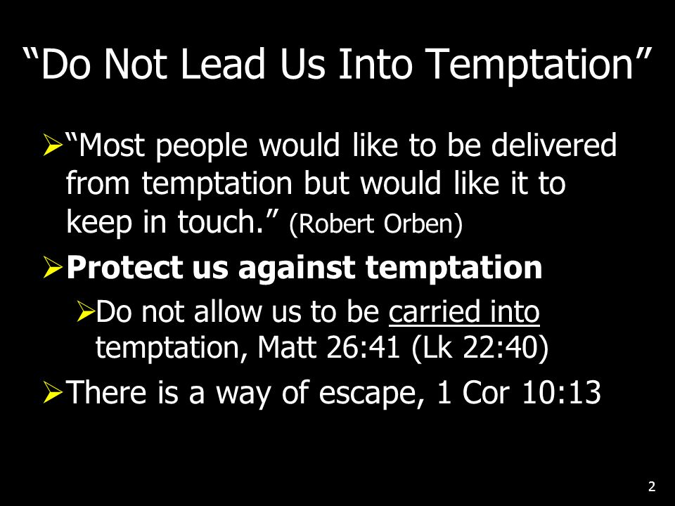 Do Not Lead Us Into Temptation  Most people would like to be delivered from temptation but would like it to keep in touch. (Robert Orben)  Protect us against temptation  Do not allow us to be carried into temptation, Matt 26:41 (Lk 22:40)  There is a way of escape, 1 Cor 10:13 2
