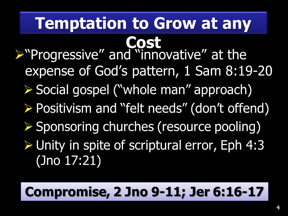  Progressive and innovative at the expense of God's pattern, 1 Sam 8:19-20  Social gospel ( whole man approach)  Positivism and felt needs (don't offend)  Sponsoring churches (resource pooling)  Unity in spite of scriptural error, Eph 4:3 (Jno 17:21) 4 Temptation to Grow at any Cost Compromise, 2 Jno 9-11; Jer 6:16-17