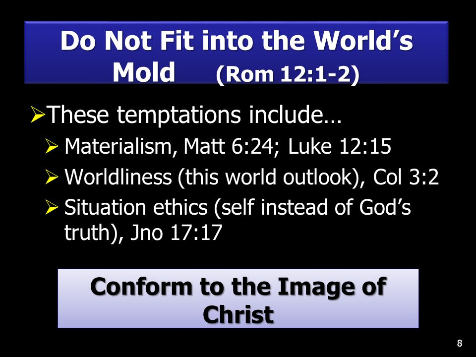  These temptations include…  Materialism, Matt 6:24; Luke 12:15  Worldliness (this world outlook), Col 3:2  Situation ethics (self instead of God's truth), Jno 17:17 8 Do Not Fit into the World's Mold (Rom 12:1-2) Conform to the Image of Christ Col 3:10; 2 Cor 3:18; 1 Pet 2:21 Conform to the Image of Christ Col 3:10; 2 Cor 3:18; 1 Pet 2:21
