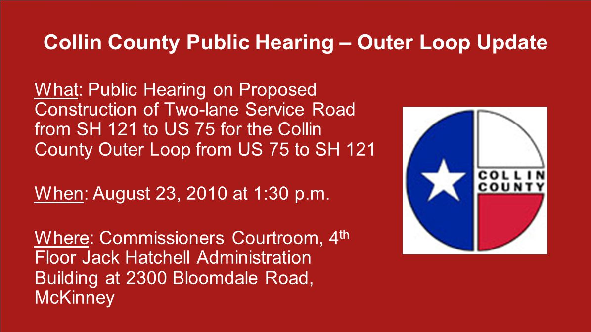 Collin County Public Hearing – Outer Loop Update What: Public Hearing on Proposed Construction of Two-lane Service Road from SH 121 to US 75 for the Collin County Outer Loop from US 75 to SH 121 When: August 23, 2010 at 1:30 p.m.