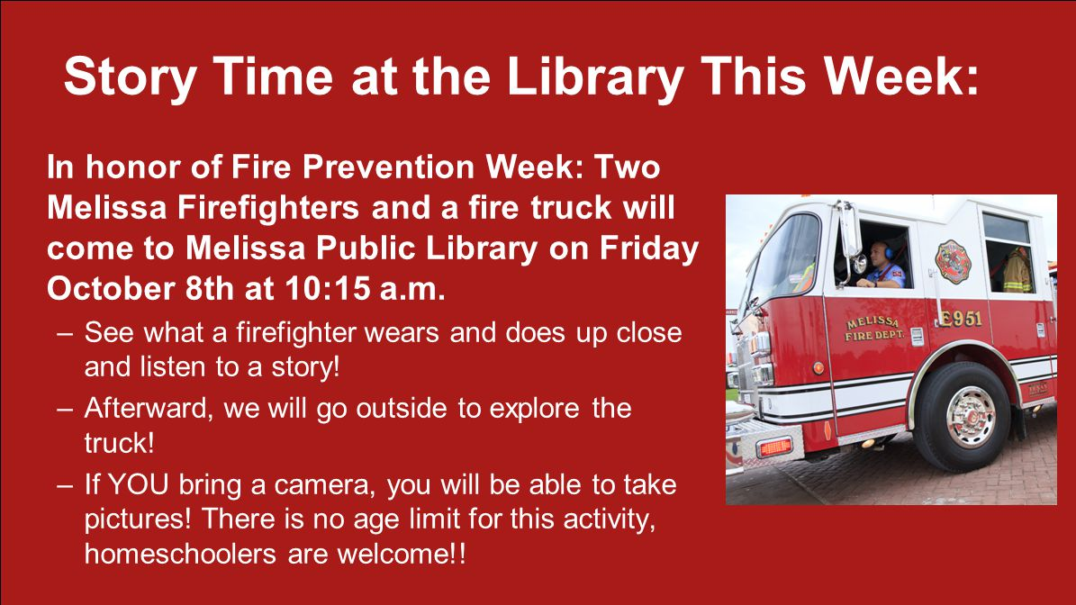 Story Time at the Library This Week: In honor of Fire Prevention Week: Two Melissa Firefighters and a fire truck will come to Melissa Public Library on Friday October 8th at 10:15 a.m.