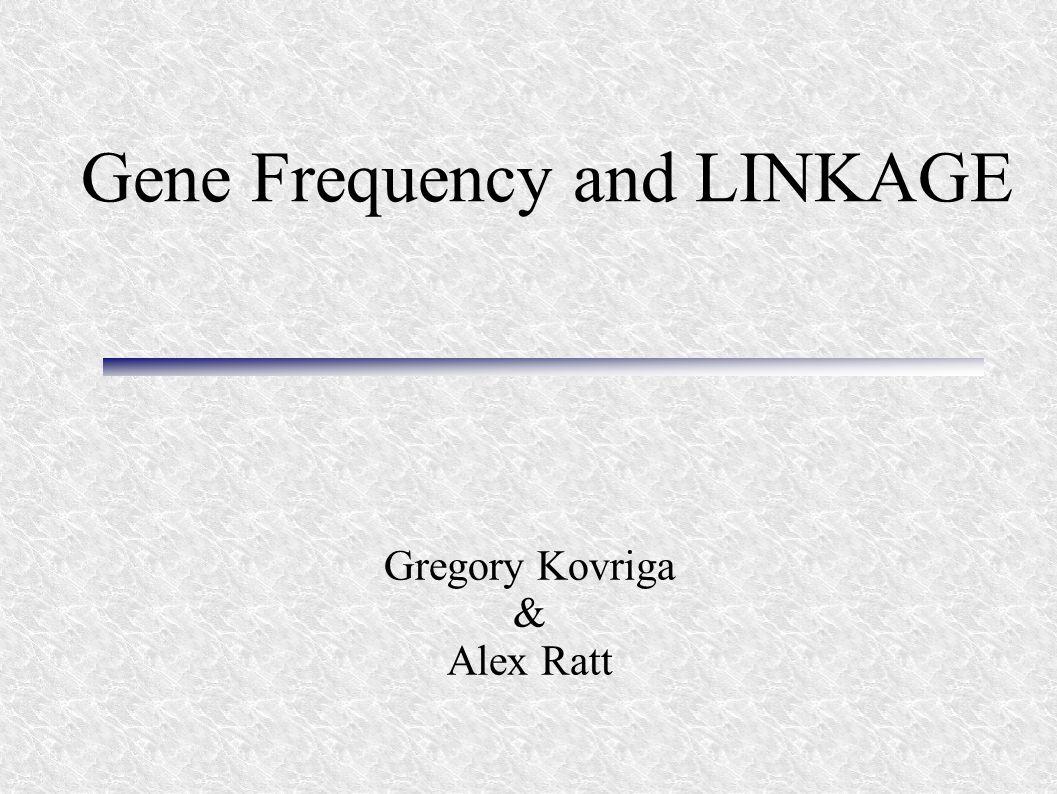 Gene Frequency and LINKAGE Gregory Kovriga & Alex Ratt