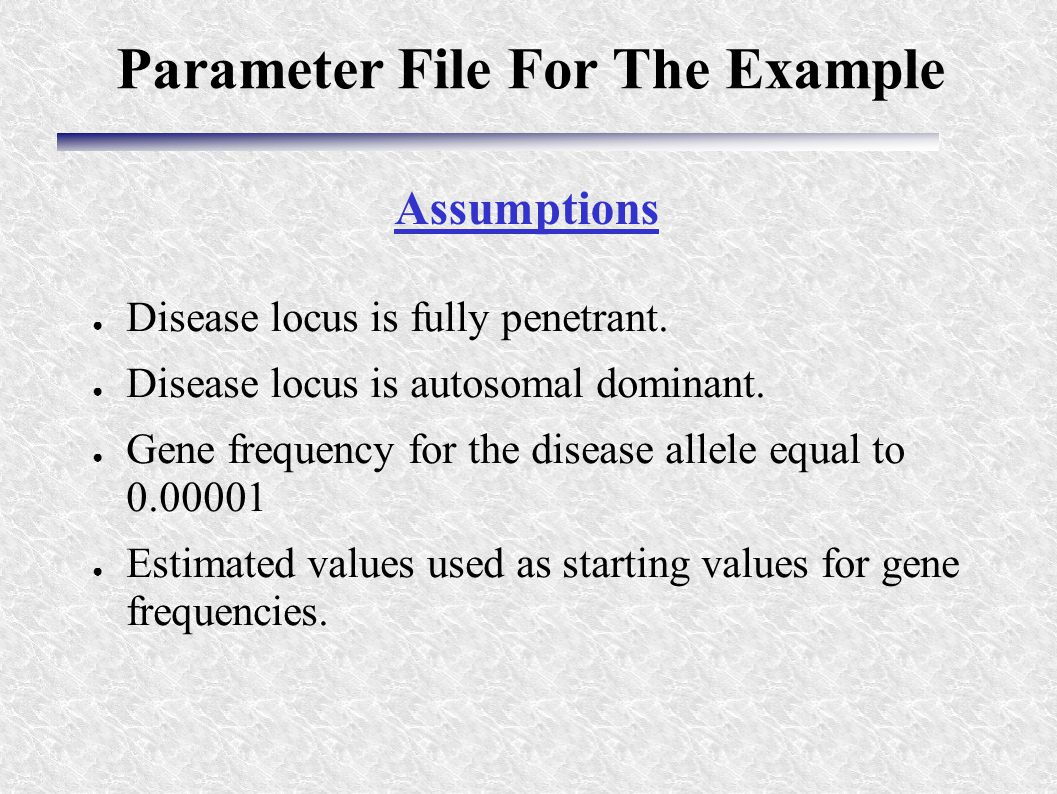 ● Disease locus is fully penetrant. ● Disease locus is autosomal dominant. ● Gene frequency for the disease allele equal to 0.00001 ● Estimated values