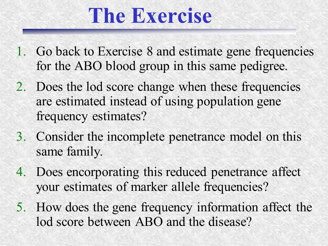 The Exercise 1.Go back to Exercise 8 and estimate gene frequencies for the ABO blood group in this same pedigree. 2.Does the lod score change when the