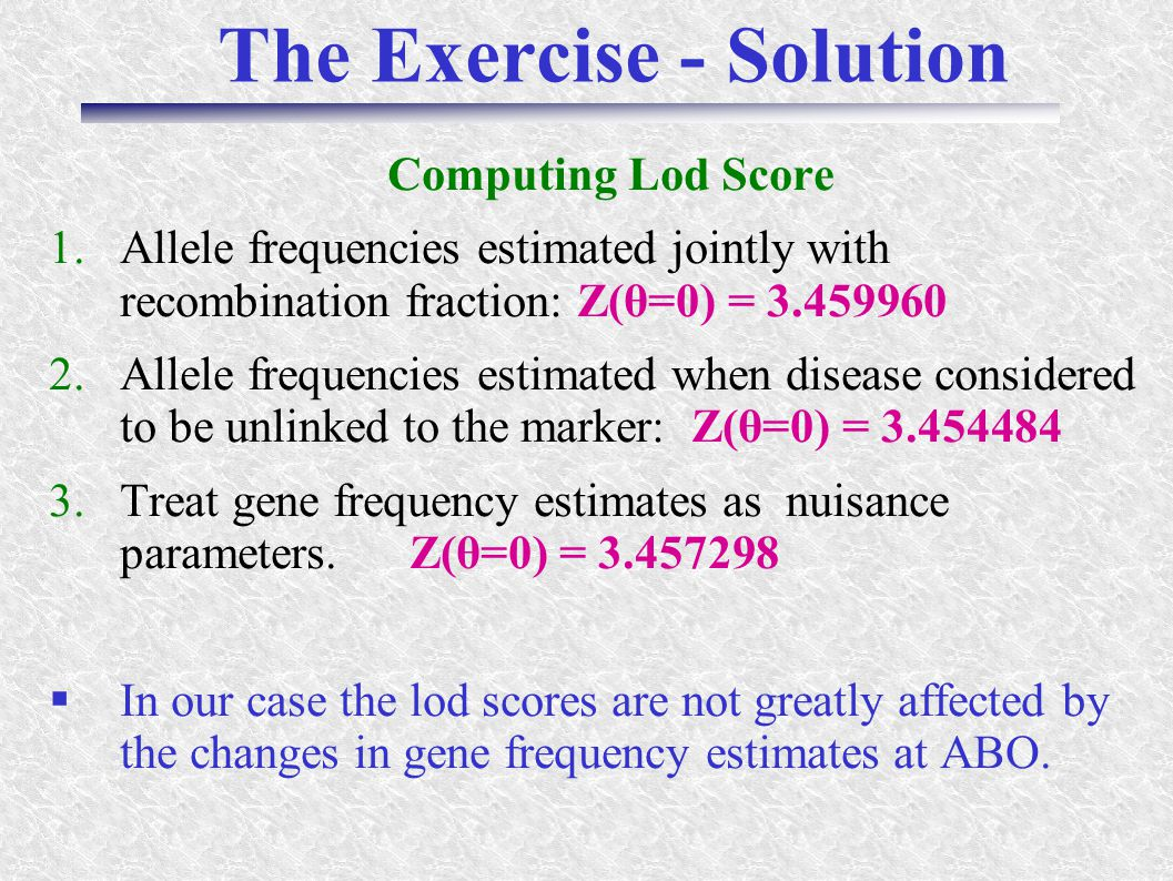 The Exercise - Solution Computing Lod Score 1.Allele frequencies estimated jointly with recombination fraction: Z(θ=0) = 3.459960 2.Allele frequencies