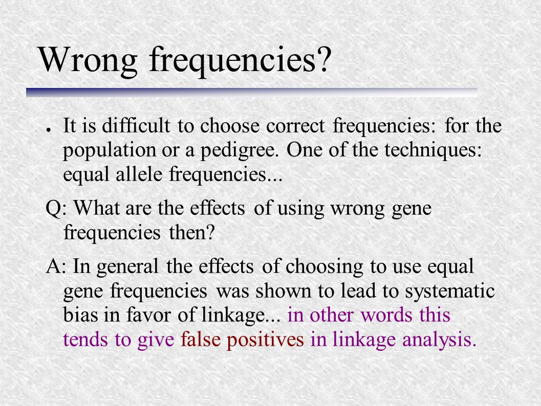 Wrong frequencies? ● It is difficult to choose correct frequencies: for the population or a pedigree. One of the techniques: equal allele frequencies.