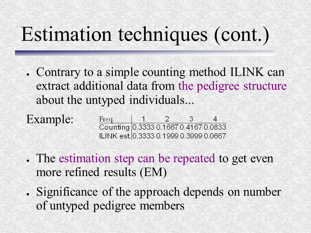 Estimation techniques (cont.) ● Contrary to a simple counting method ILINK can extract additional data from the pedigree structure about the untyped i