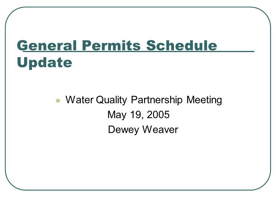 General Permits Schedule Update Water Quality Partnership Meeting May 19, 2005 Dewey Weaver