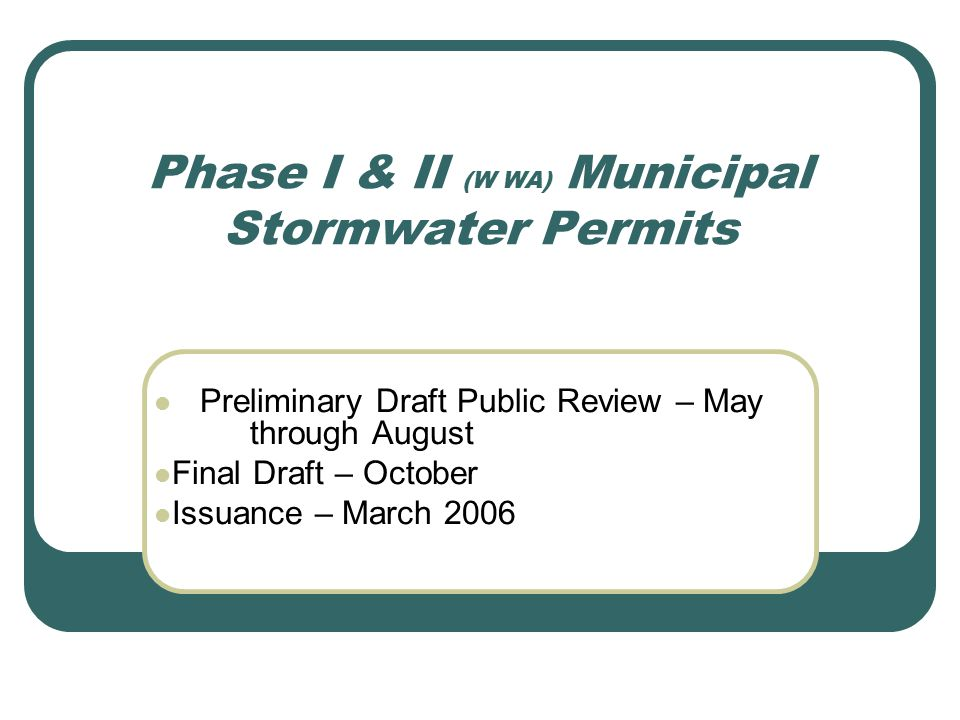 Phase I & II (W WA) Municipal Stormwater Permits Preliminary Draft Public Review – May through August Final Draft – October Issuance – March 2006