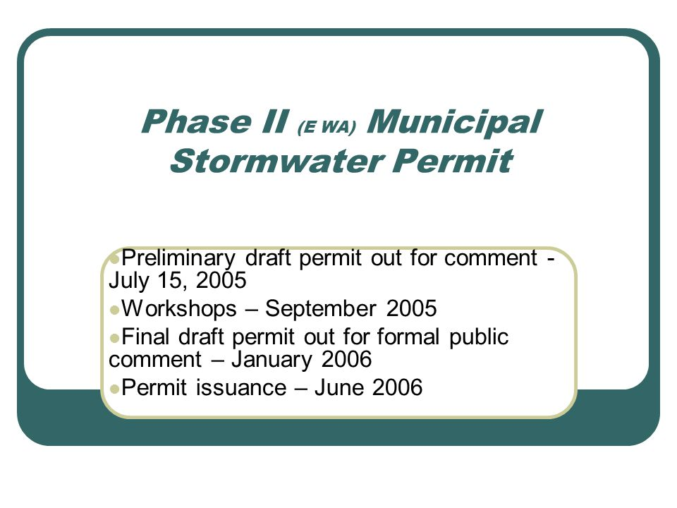 Phase II (E WA) Municipal Stormwater Permit Preliminary draft permit out for comment - July 15, 2005 Workshops – September 2005 Final draft permit out for formal public comment – January 2006 Permit issuance – June 2006