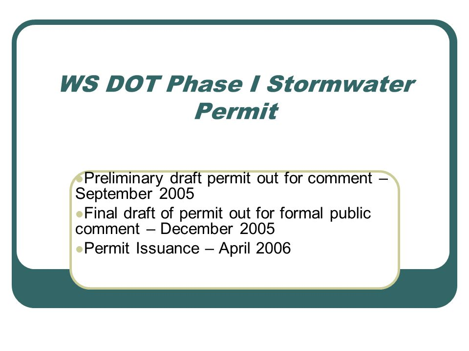 WS DOT Phase I Stormwater Permit Preliminary draft permit out for comment – September 2005 Final draft of permit out for formal public comment – December 2005 Permit Issuance – April 2006