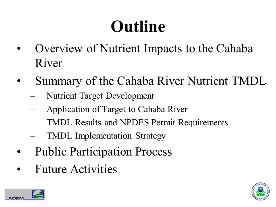 Outline Overview of Nutrient Impacts to the Cahaba River Summary of the Cahaba River Nutrient TMDL –Nutrient Target Development –Application of Target to Cahaba River –TMDL Results and NPDES Permit Requirements –TMDL Implementation Strategy Public Participation Process Future Activities
