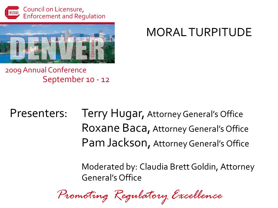 Presenters: Promoting Regulatory Excellence MORAL TURPITUDE Terry Hugar, Attorney General's Office Roxane Baca, Attorney General's Office Pam Jackson, Attorney General's Office Moderated by: Claudia Brett Goldin, Attorney General's Office