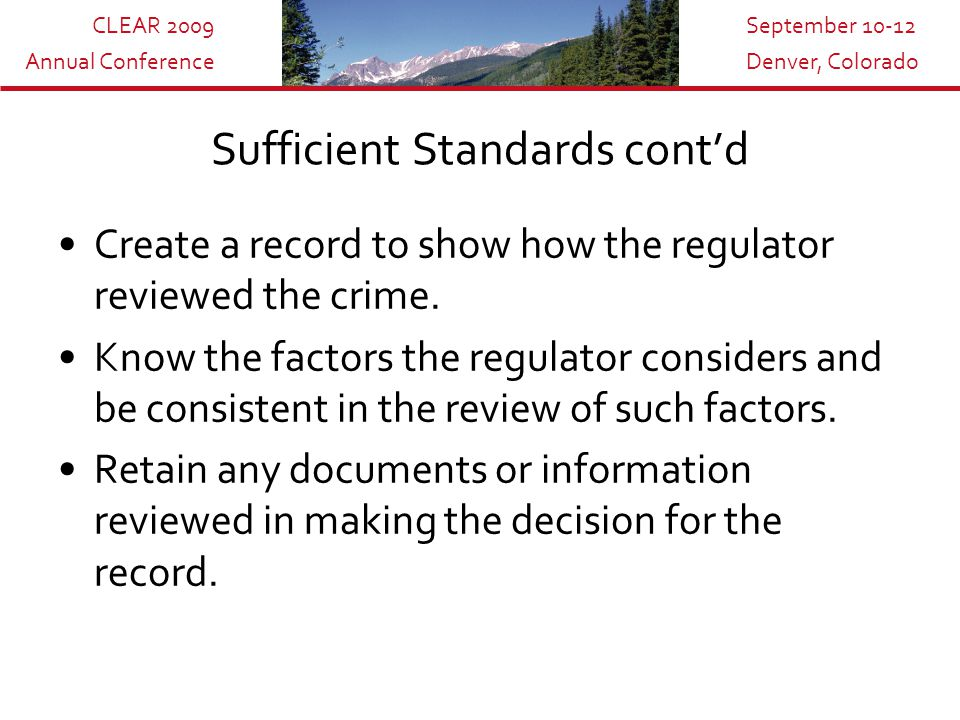 CLEAR 2009 Annual Conference September 10-12 Denver, Colorado Sufficient Standards cont'd Create a record to show how the regulator reviewed the crime.